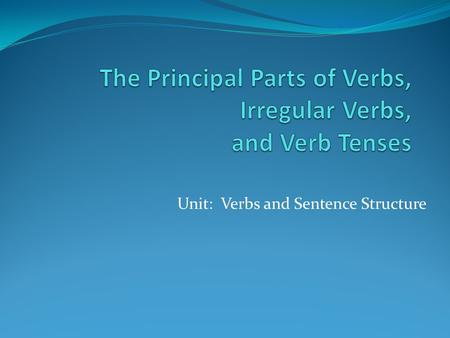Unit: Verbs and Sentence Structure. The Principal Parts of Verbs Verbs take different forms in order to indicate time. These forms of verbs are tenses.