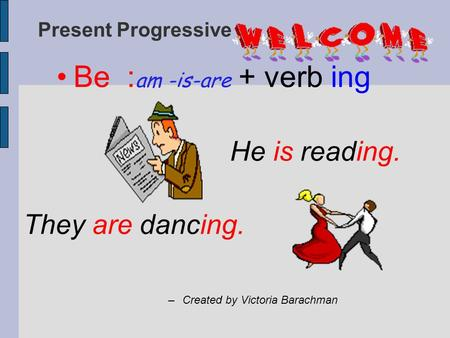 Present Progressive Be : am -is-are + verb ing He is reading. They are dancing. –Created by Victoria Barachman.