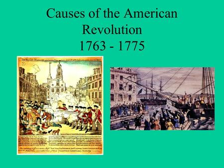 Causes of the American Revolution 1763 - 1775.