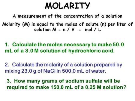 MOLARITY A measurement of the concentration of a solution Molarity (M) is equal to the moles of solute (n) per liter of solution M = n / V = mol / L 2.
