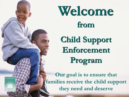 Welcome from Child Support Enforcement Program Our goal is to ensure that families receive the child support they need and deserve.