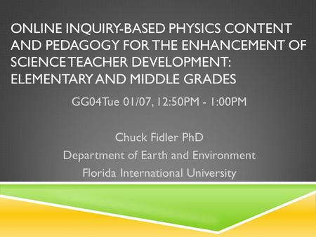 ONLINE INQUIRY-BASED PHYSICS CONTENT AND PEDAGOGY FOR THE ENHANCEMENT OF SCIENCE TEACHER DEVELOPMENT: ELEMENTARY AND MIDDLE GRADES GG04Tue 01/07, 12:50PM.