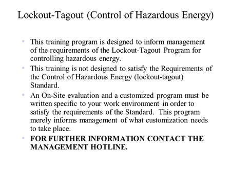 Lockout-Tagout (Control of Hazardous Energy) This training program is designed to inform management of the requirements of the Lockout-Tagout Program for.
