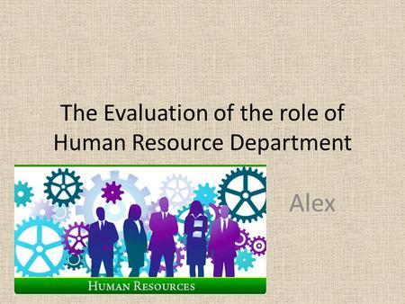 The Evaluation of the role of Human Resource Department Alex.