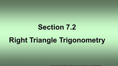 Copyright © 2012 Pearson Education, Inc. Publishing as Prentice Hall. Section 7.2 Right Triangle Trigonometry.