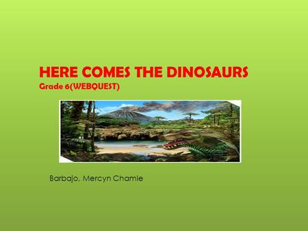 HERE COMES THE DINOSAURS Grade 6(WEBQUEST) Barbajo, Mercyn Chamie.