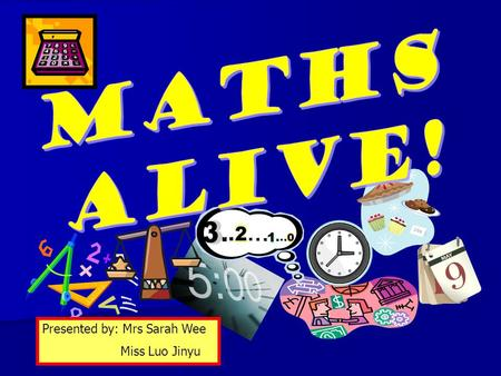 MATHS ALIVE! Presented by: Mrs Sarah Wee Miss Luo Jinyu.