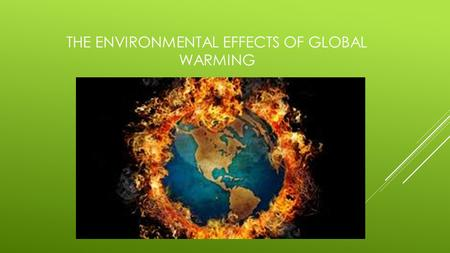 THE ENVIRONMENTAL EFFECTS OF GLOBAL WARMING SCIENTISTS BELIEVE THAT THE EFFECTS OF GLOBAL WARMING ON THE ENVIRONMENT MIGHT BE VERY BAD. IT REALLY DEPENDS.