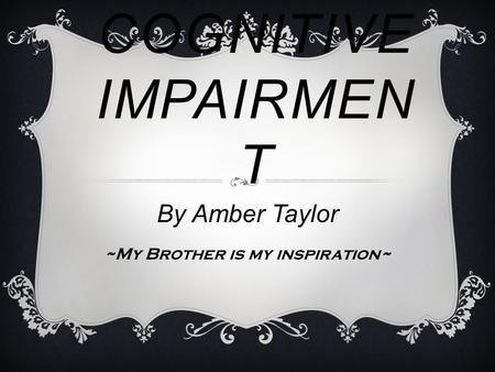 COGNITIVE IMPAIRMEN T By Amber Taylor ~My Brother is my inspiration~