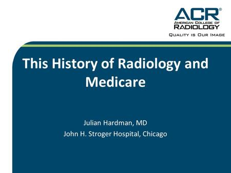 This History of Radiology and Medicare Julian Hardman, MD John H. Stroger Hospital, Chicago.