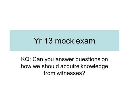 Yr 13 mock exam KQ: Can you answer questions on how we should acquire knowledge from witnesses?