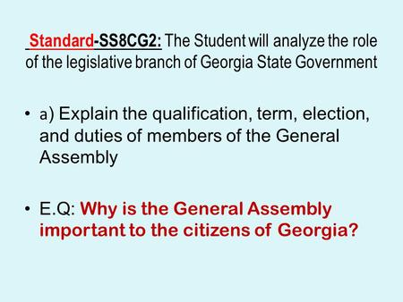 Standard-SS8CG2: The Student will analyze the role of the legislative branch of Georgia State Government a) Explain the qualification, term, election,