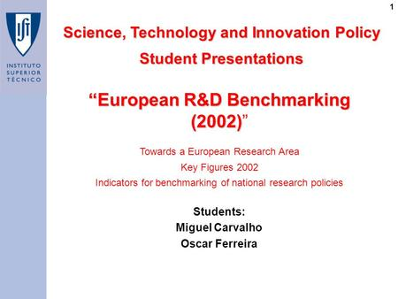 "1 ""European R&D Benchmarking (2002) ""European R&D Benchmarking (2002)"" Science, Technology and Innovation Policy Student Presentations Students: Miguel."