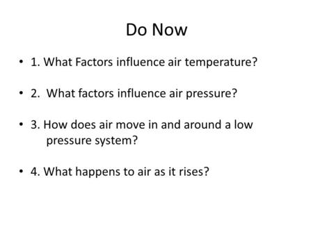 Do Now 1. What Factors influence air temperature? 2. What factors influence air pressure? 3. How does air move in and around a low pressure system? 4.