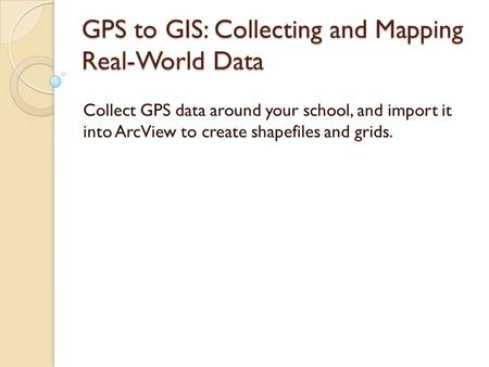 GPS to GIS: Collecting and Mapping Real-World Data Collect GPS data around your school, and import it into ArcView to create shapefiles and grids.