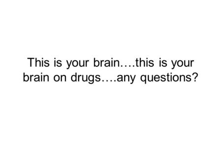 This is your brain….this is your brain on drugs….any questions?