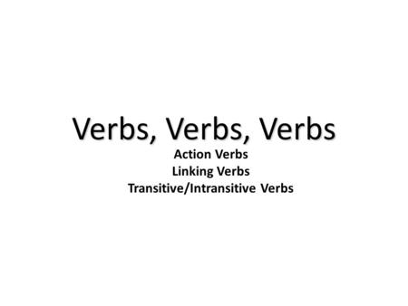 Action Verbs Linking Verbs Transitive/Intransitive Verbs