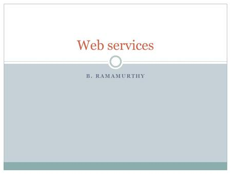 B. RAMAMURTHY Web services. Topics What is a web service? From OO to WS WS and the cloud WS code.