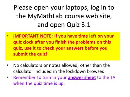Please open your laptops, log in to the MyMathLab course web site, and open Quiz 3.1 IMPORTANT NOTE: If you have time left on your quiz clock after you.