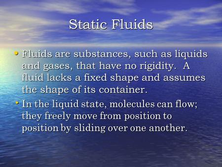 Static Fluids Fluids are substances, such as liquids and gases, that have no rigidity. A fluid lacks a fixed shape and assumes the shape of its container.