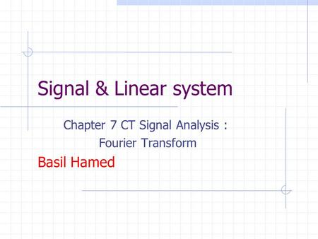 Chapter 7 CT Signal Analysis : Fourier Transform Basil Hamed