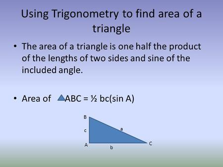Using Trigonometry to find area of a triangle The area of a triangle is one half the product of the lengths of two sides and sine of the included angle.