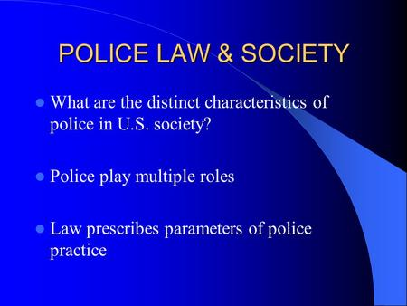 POLICE LAW & SOCIETY What are the distinct characteristics of police in U.S. society? Police play multiple roles Law prescribes parameters of police practice.