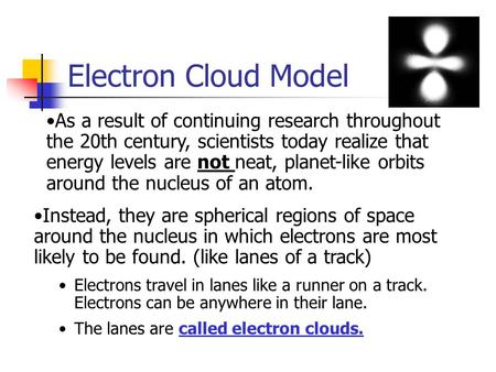 Electron Cloud Model As a result of continuing research throughout the 20th century, scientists today realize that energy levels are not neat, planet-like.