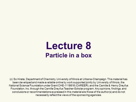 Lecture 8 Particle in a box (c) So Hirata, Department of Chemistry, University of Illinois at Urbana-Champaign. This material has been developed and made.