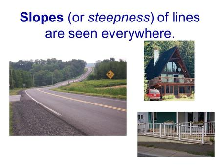 Slopes (or steepness) of lines are seen everywhere.