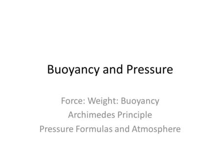 Buoyancy and Pressure Force: Weight: Buoyancy Archimedes Principle Pressure Formulas and Atmosphere.