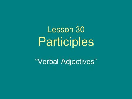 "Lesson 30 Participles ""Verbal Adjectives"". Participle Formation Participles are ""verbal adjectives"" Adjectives made from verbs. Take verb stem and put."