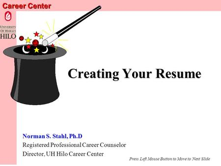 Career Center Creating Your Resume Norman S. Stahl, Ph.D Registered Professional Career Counselor Director, UH Hilo Career Center Press Left Mouse Button.