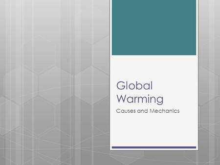 "Global Warming Causes and Mechanics. What is Global Warming? ""The recent increase in the world's temperature that is believed to be caused by the increase."