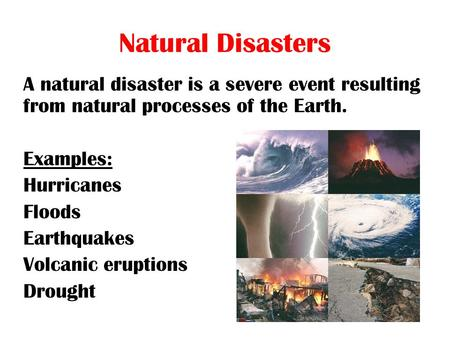 Natural Disasters A natural disaster is a severe event resulting from natural processes of the Earth. Examples: Hurricanes Floods Earthquakes Volcanic.