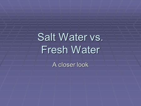 Salt Water vs. Fresh Water A closer look. Salt Water vs. Fresh Water  Approximately 97% of the Earth's water is salt water in seas and oceans. Only 3%