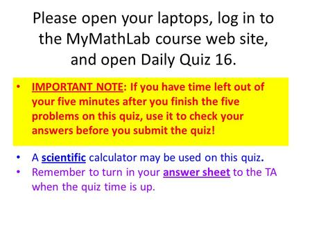 Please open your laptops, log in to the MyMathLab course web site, and open Daily Quiz 16. IMPORTANT NOTE: If you have time left out of your five minutes.