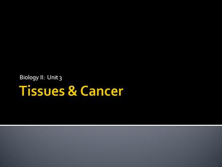 Biology II: Unit 3 Tissues & Cancer.