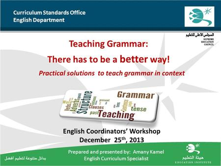 Curriculum Standards Office English Department Teaching Grammar: There has to be a better way! Practical solutions to teach grammar in context English.