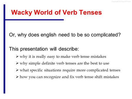 Copyright 2012 by Art Fricke Wacky World of Verb Tenses Or, why does english need to be so complicated? This presentation will describe:  why it is really.