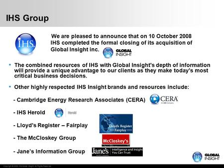 Copyright © 2009 IHS Global Insight. All Rights Reserved. IHS Group We are pleased to announce that on 10 October 2008 IHS completed the formal closing.