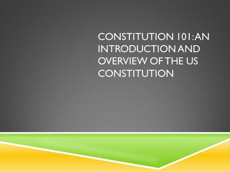 CONSTITUTION 101: AN INTRODUCTION AND OVERVIEW OF THE US CONSTITUTION.