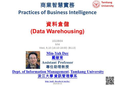 商業智慧實務 Practices of Business Intelligence 1 1022BI04 MI4 Wed, 9,10 (16:10-18:00) (B113) 資料倉儲 (Data Warehousing) Min-Yuh Day 戴敏育 Assistant Professor 專任助理教授.