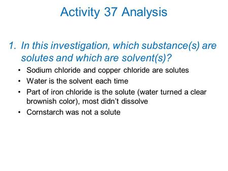 Activity 37 Analysis In this investigation, which substance(s) are solutes and which are solvent(s)? Sodium chloride and copper chloride are solutes Water.