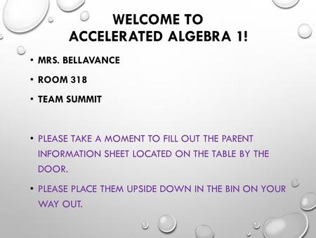 WELCOME TO ACCELERATED ALGEBRA 1! MRS. BELLAVANCE ROOM 318 TEAM SUMMIT PLEASE TAKE A MOMENT TO FILL OUT THE PARENT INFORMATION SHEET LOCATED ON THE TABLE.