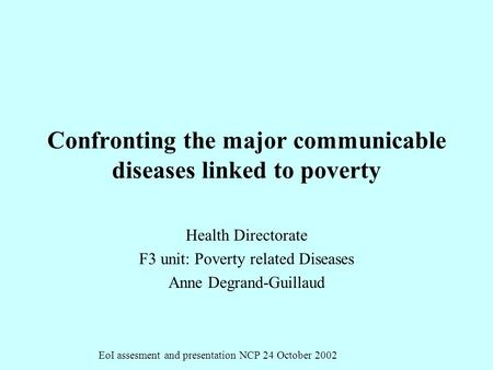 EoI assesment and presentation NCP 24 October 2002 Confronting the major communicable diseases linked to poverty Health Directorate F3 unit: Poverty related.