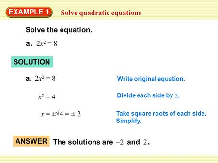 EXAMPLE 1 Solve quadratic equations Solve the equation. a. 2x 2 = 8 SOLUTION a. 2x 2 = 8 Write original equation. x 2 = 4 Divide each side by 2. x = ±