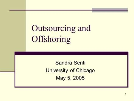 1 Outsourcing and Offshoring Sandra Senti University of Chicago May 5, 2005.