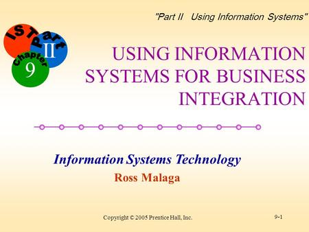 II Information Systems Technology Ross Malaga 9 Part II Using Information Systems Copyright © 2005 Prentice Hall, Inc. 9-1 USING INFORMATION SYSTEMS.
