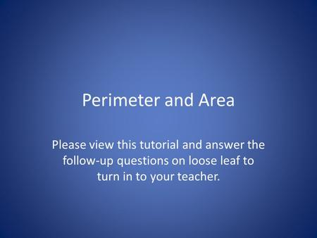 Perimeter and Area Please view this tutorial and answer the follow-up questions on loose leaf to turn in to your teacher.